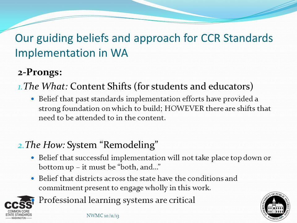 Our guiding beliefs and approach for CCR Standards Implementation in WA 2-Prongs: 1. The What: Content Shifts (for students and educators) Belief that