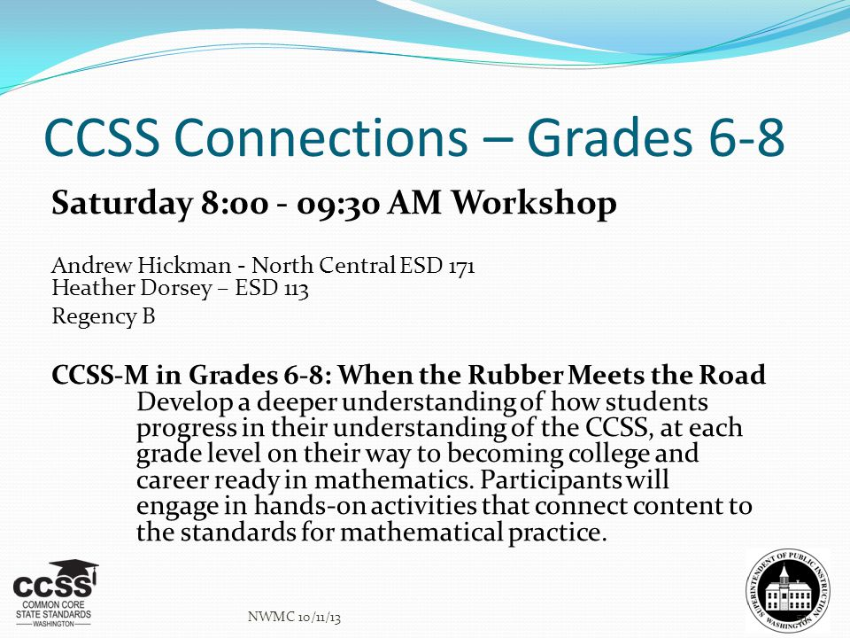CCSS Connections – Grades 6-8 Saturday 8:00 - 09:30 AM Workshop Andrew Hickman - North Central ESD 171 Heather Dorsey – ESD 113 Regency B CCSS-M in Gr