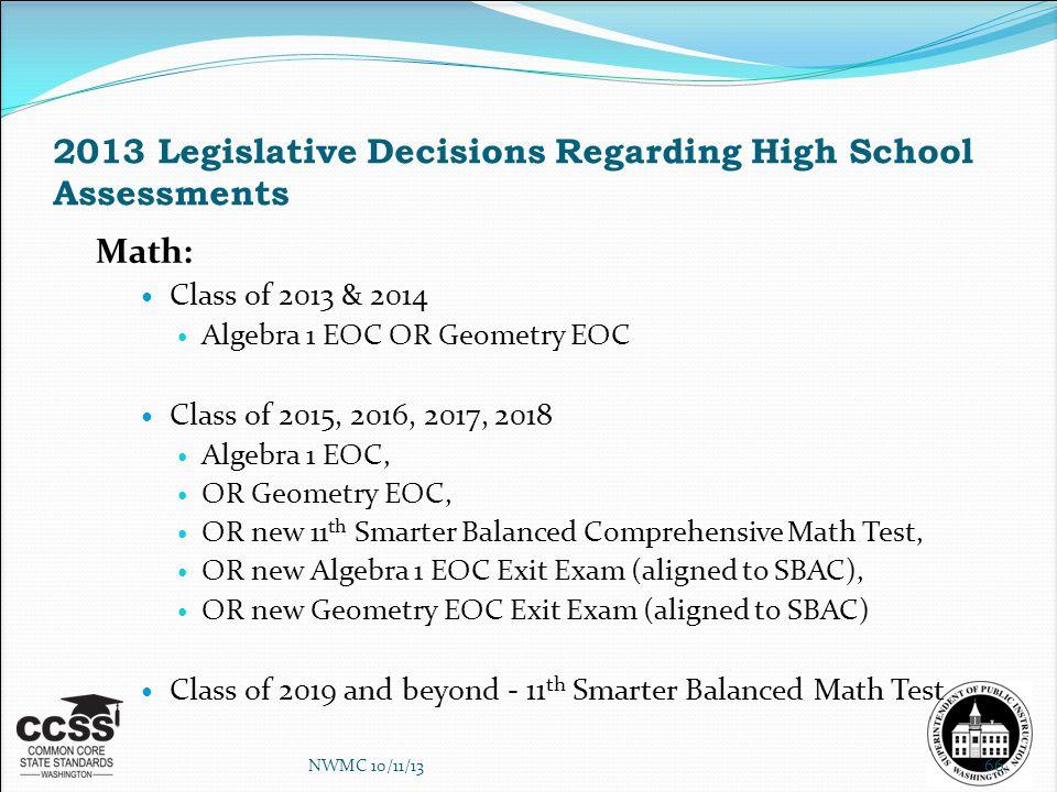 2013 Legislative Decisions Regarding High School Assessments Math: Class of 2013 & 2014 Algebra 1 EOC OR Geometry EOC Class of 2015, 2016, 2017, 2018 Algebra 1 EOC, OR Geometry EOC, OR new 11 th Smarter Balanced Comprehensive Math Test, OR new Algebra 1 EOC Exit Exam (aligned to SBAC), OR new Geometry EOC Exit Exam (aligned to SBAC) Class of 2019 and beyond - 11 th Smarter Balanced Math Test NWMC 10/11/1366