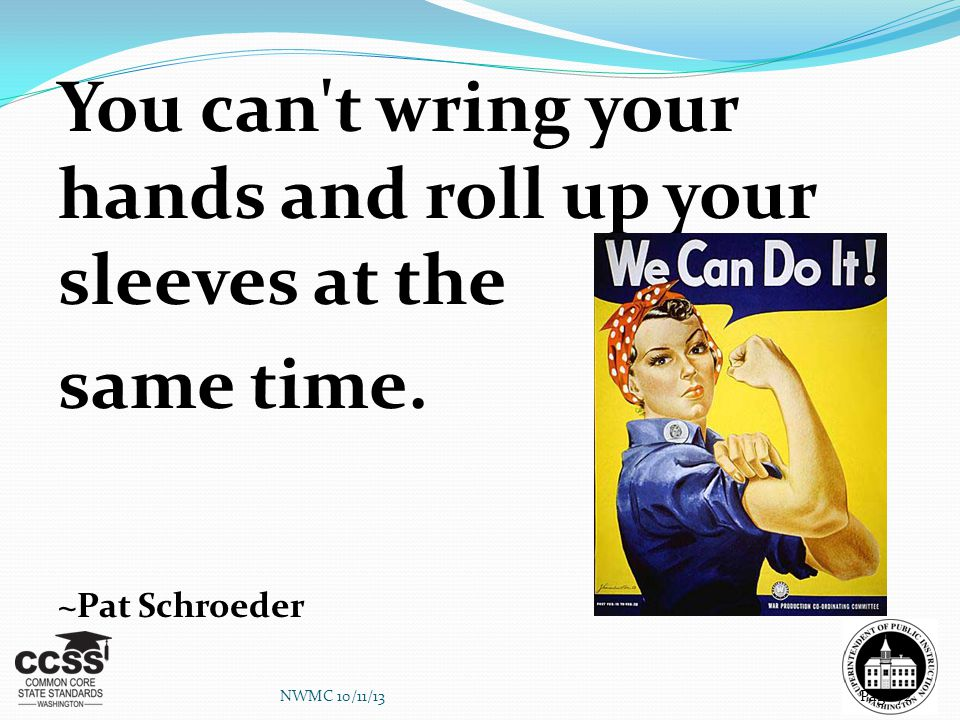 You can't wring your hands and roll up your sleeves at the same time. ~Pat Schroeder NWMC 10/11/13Page 72