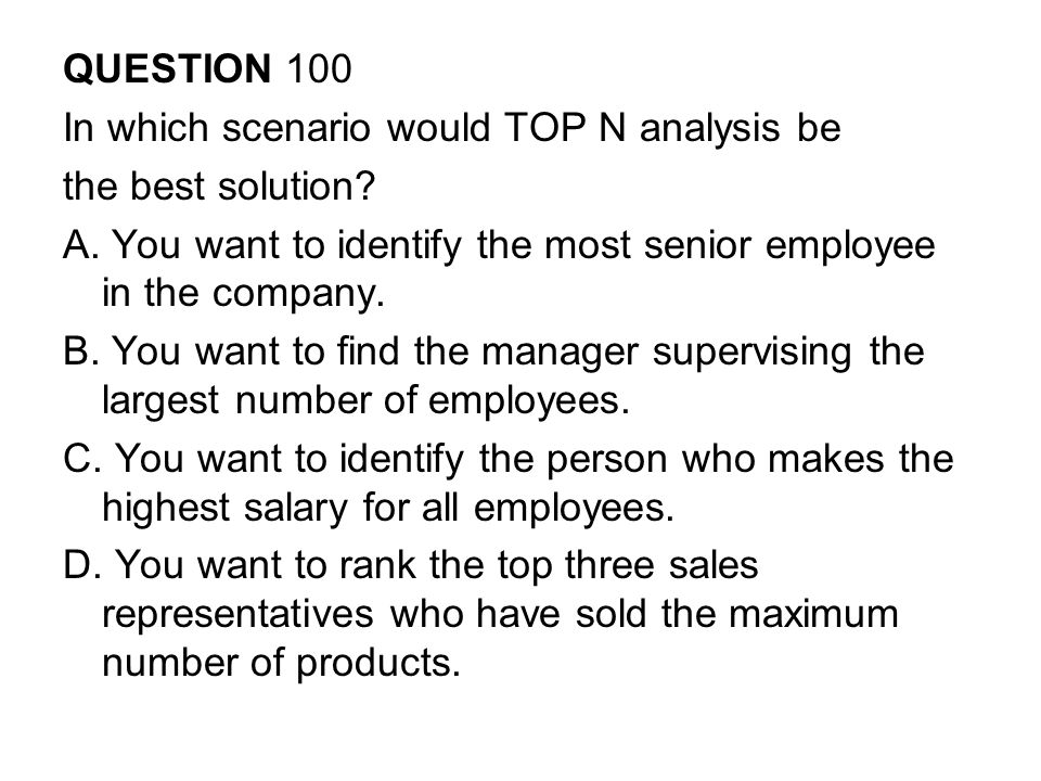 QUESTION 100 In which scenario would TOP N analysis be the best solution.