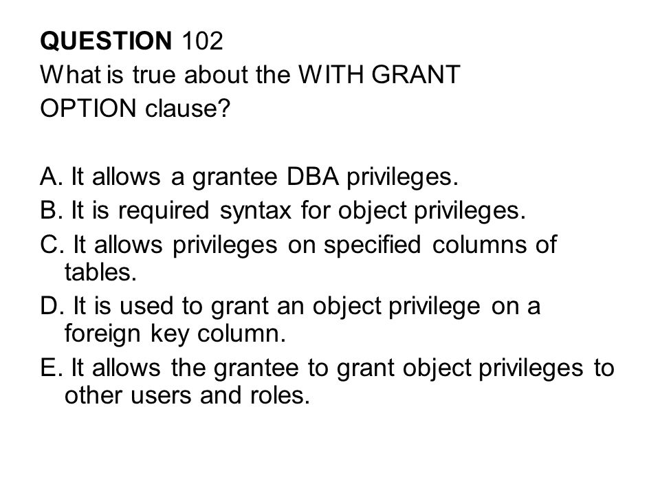QUESTION 102 What is true about the WITH GRANT OPTION clause.