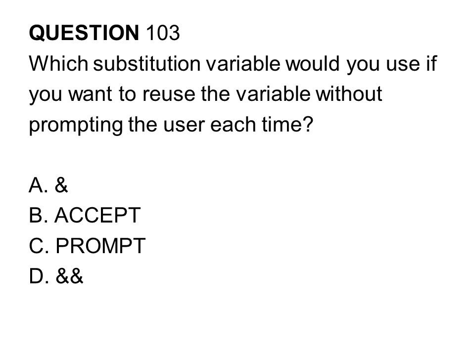 QUESTION 103 Which substitution variable would you use if you want to reuse the variable without prompting the user each time.
