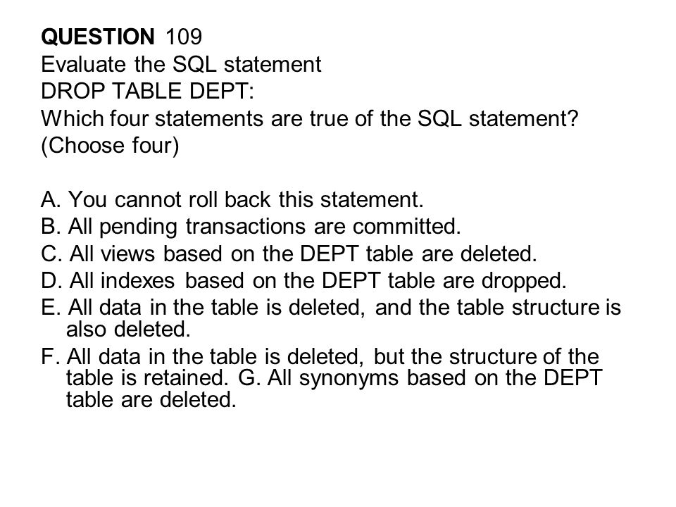 QUESTION 109 Evaluate the SQL statement DROP TABLE DEPT: Which four statements are true of the SQL statement.