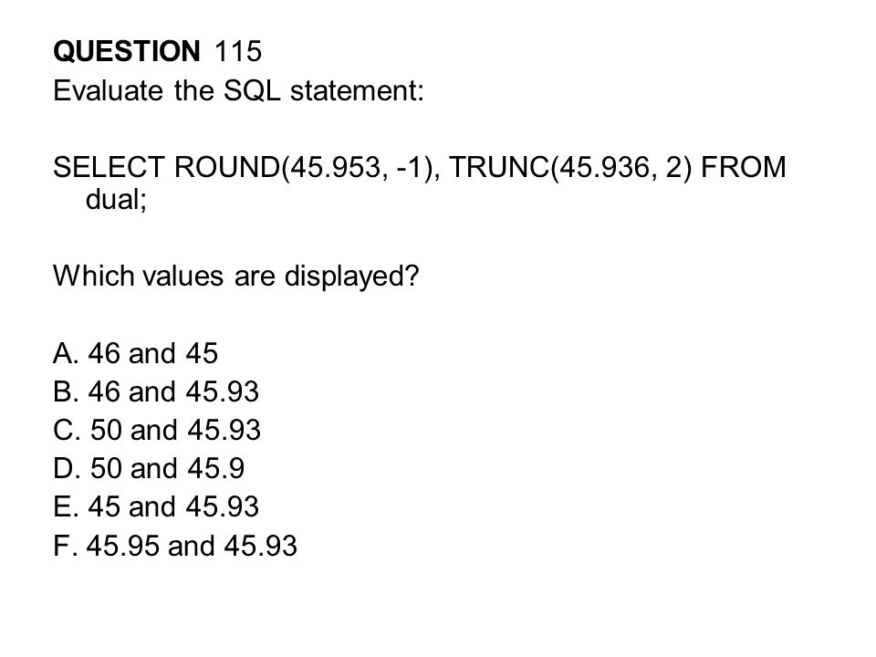 QUESTION 115 Evaluate the SQL statement: SELECT ROUND(45.953, -1), TRUNC(45.936, 2) FROM dual; Which values are displayed.