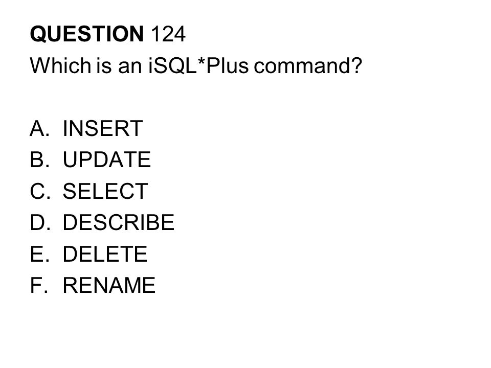 QUESTION 124 Which is an iSQL*Plus command? A.INSERT B.UPDATE C.SELECT D.DESCRIBE E.DELETE F.RENAME