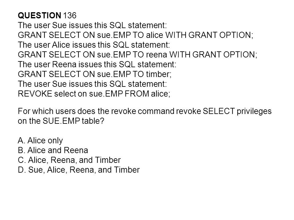 QUESTION 136 The user Sue issues this SQL statement: GRANT SELECT ON sue.EMP TO alice WITH GRANT OPTION; The user Alice issues this SQL statement: GRANT SELECT ON sue.EMP TO reena WITH GRANT OPTION; The user Reena issues this SQL statement: GRANT SELECT ON sue.EMP TO timber; The user Sue issues this SQL statement: REVOKE select on sue.EMP FROM alice; For which users does the revoke command revoke SELECT privileges on the SUE.EMP table.