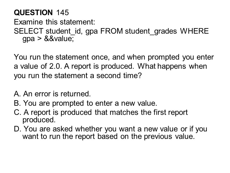 QUESTION 145 Examine this statement: SELECT student_id, gpa FROM student_grades WHERE gpa > &&value; You run the statement once, and when prompted you enter a value of 2.0.