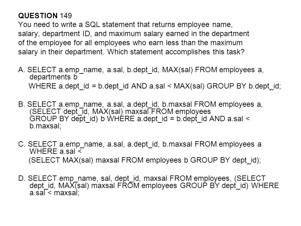 QUESTION 149 You need to write a SQL statement that returns employee name, salary, department ID, and maximum salary earned in the department of the employee for all employees who earn less than the maximum salary in their department.