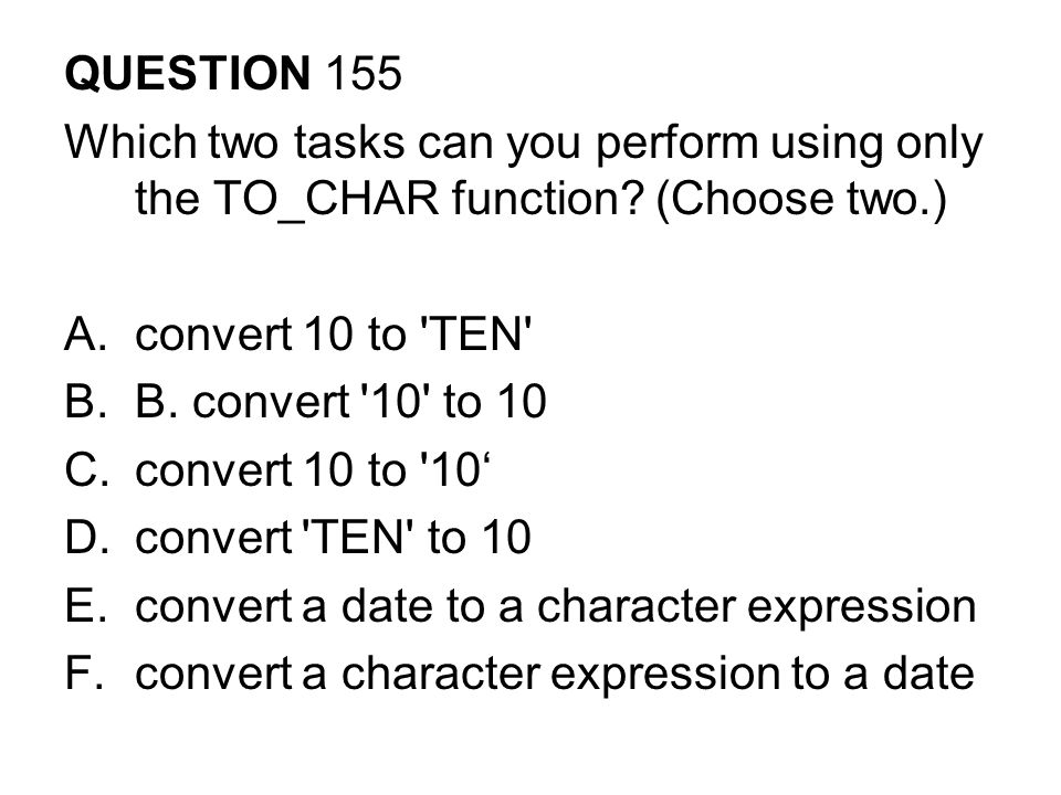 QUESTION 155 Which two tasks can you perform using only the TO_CHAR function.