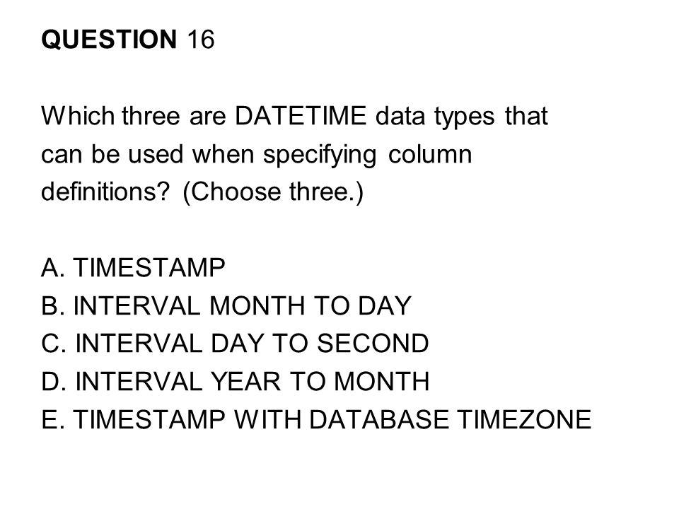 QUESTION 16 Which three are DATETIME data types that can be used when specifying column definitions.