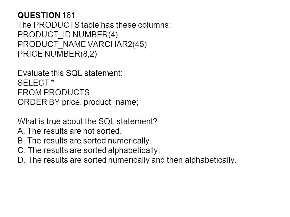QUESTION 161 The PRODUCTS table has these columns: PRODUCT_ID NUMBER(4) PRODUCT_NAME VARCHAR2(45) PRICE NUMBER(8,2) Evaluate this SQL statement: SELECT * FROM PRODUCTS ORDER BY price, product_name; What is true about the SQL statement.