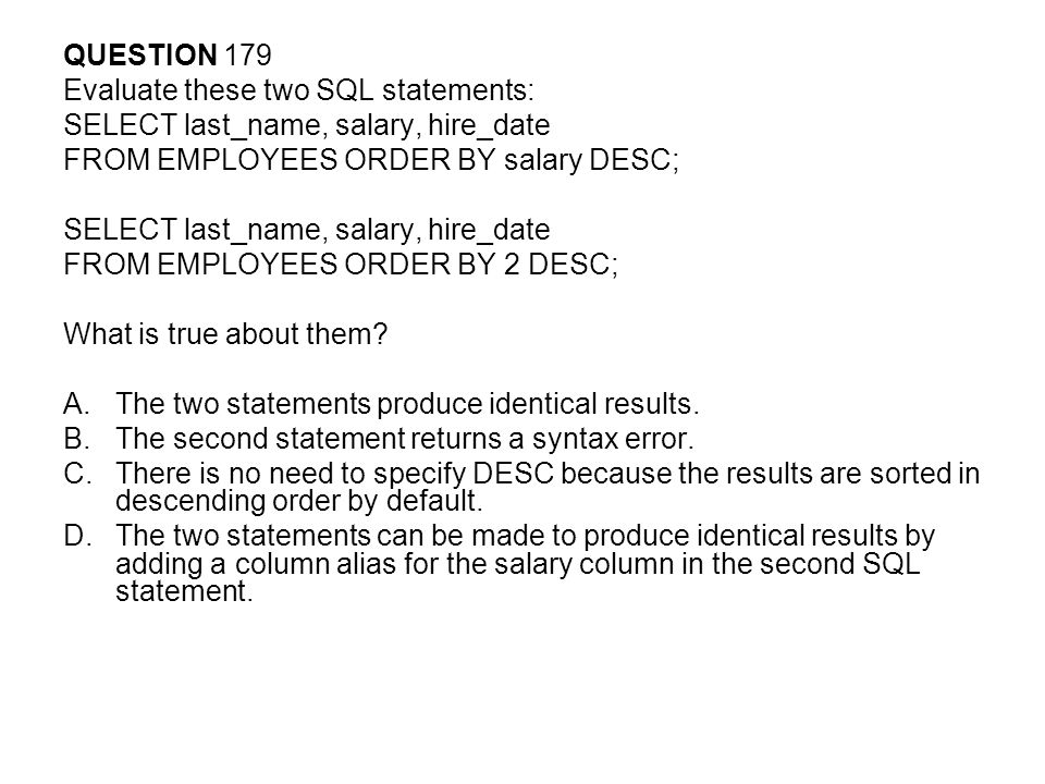 QUESTION 179 Evaluate these two SQL statements: SELECT last_name, salary, hire_date FROM EMPLOYEES ORDER BY salary DESC; SELECT last_name, salary, hire_date FROM EMPLOYEES ORDER BY 2 DESC; What is true about them.