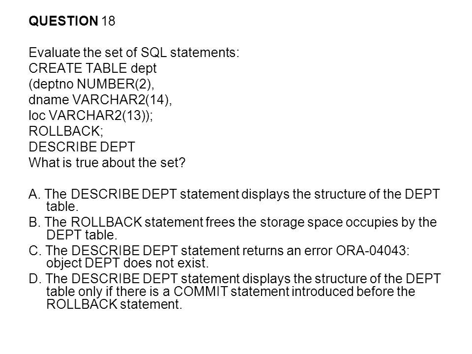 QUESTION 18 Evaluate the set of SQL statements: CREATE TABLE dept (deptno NUMBER(2), dname VARCHAR2(14), loc VARCHAR2(13)); ROLLBACK; DESCRIBE DEPT Wh