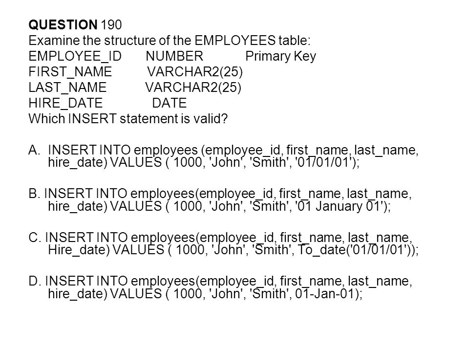 QUESTION 190 Examine the structure of the EMPLOYEES table: EMPLOYEE_ID NUMBER Primary Key FIRST_NAME VARCHAR2(25) LAST_NAME VARCHAR2(25) HIRE_DATE DATE Which INSERT statement is valid.