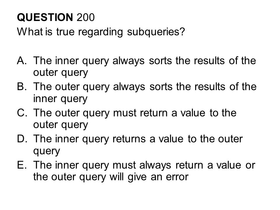 QUESTION 200 What is true regarding subqueries? A.The inner query always sorts the results of the outer query B.The outer query always sorts the resul