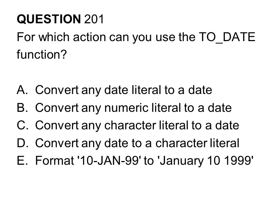 QUESTION 201 For which action can you use the TO_DATE function.