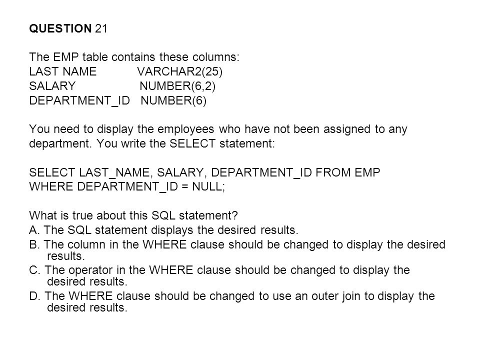 QUESTION 21 The EMP table contains these columns: LAST NAME VARCHAR2(25) SALARY NUMBER(6,2) DEPARTMENT_ID NUMBER(6) You need to display the employees who have not been assigned to any department.