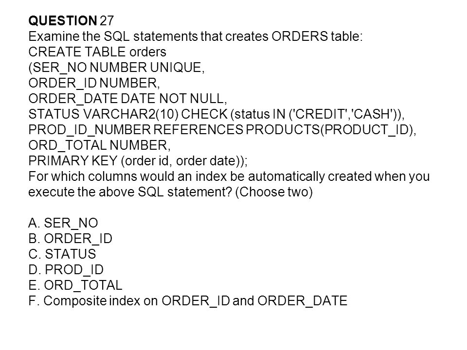 QUESTION 27 Examine the SQL statements that creates ORDERS table: CREATE TABLE orders (SER_NO NUMBER UNIQUE, ORDER_ID NUMBER, ORDER_DATE DATE NOT NULL, STATUS VARCHAR2(10) CHECK (status IN ( CREDIT , CASH )), PROD_ID_NUMBER REFERENCES PRODUCTS(PRODUCT_ID), ORD_TOTAL NUMBER, PRIMARY KEY (order id, order date)); For which columns would an index be automatically created when you execute the above SQL statement.