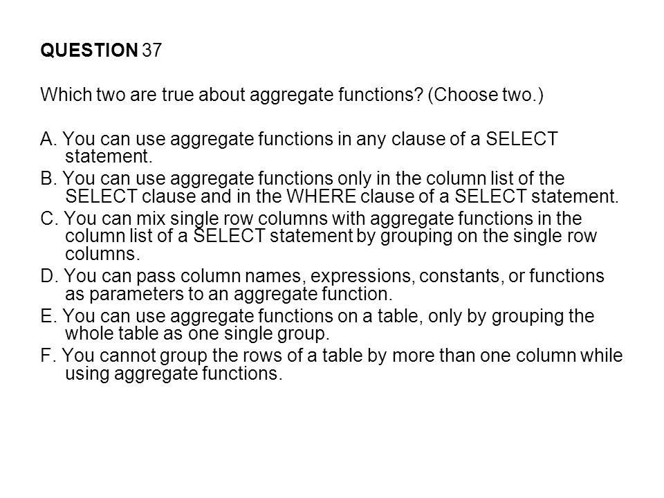 QUESTION 37 Which two are true about aggregate functions.