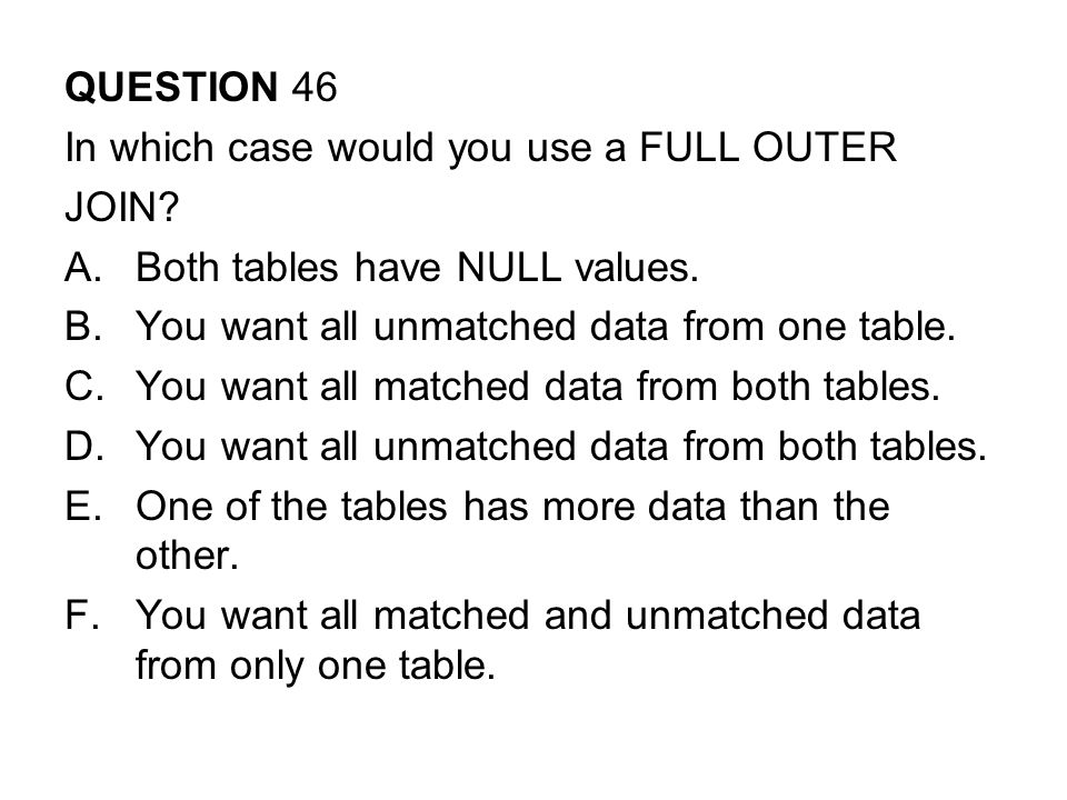 QUESTION 46 In which case would you use a FULL OUTER JOIN.