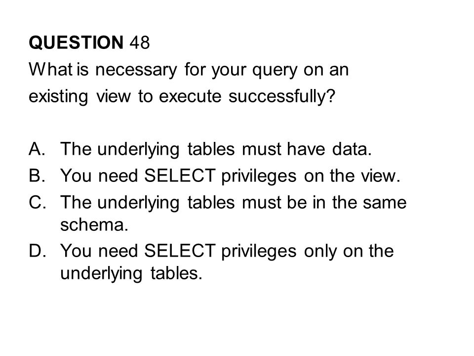 QUESTION 48 What is necessary for your query on an existing view to execute successfully.