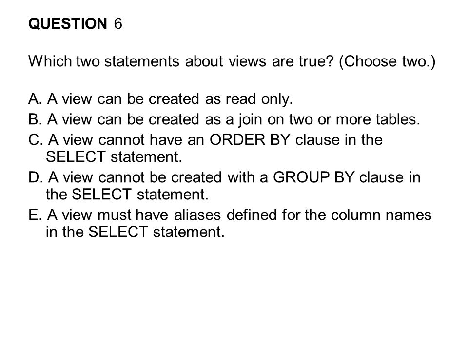 QUESTION 6 Which two statements about views are true.