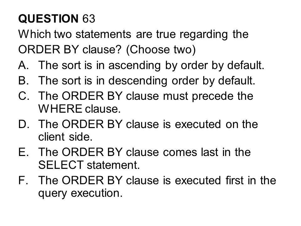 QUESTION 63 Which two statements are true regarding the ORDER BY clause.