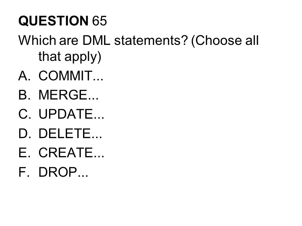 QUESTION 65 Which are DML statements.(Choose all that apply) A.COMMIT...