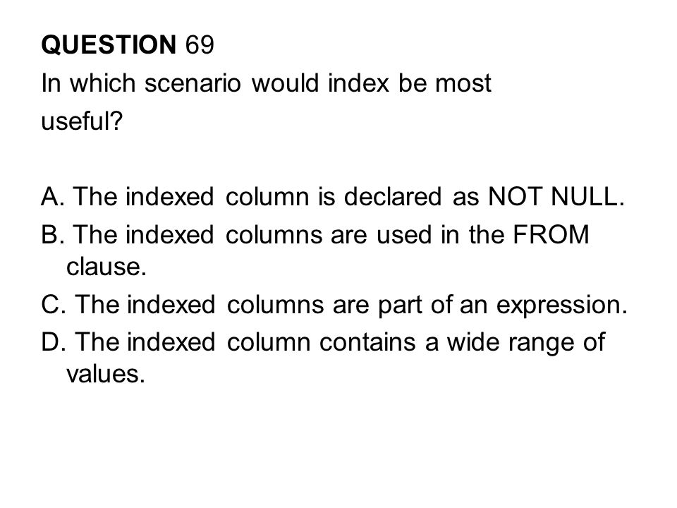 QUESTION 69 In which scenario would index be most useful.