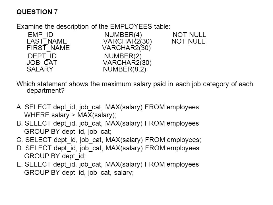 QUESTION 7 Examine the description of the EMPLOYEES table: EMP_ID NUMBER(4) NOT NULL LAST_NAME VARCHAR2(30) NOT NULL FIRST_NAME VARCHAR2(30) DEPT_ID NUMBER(2) JOB_CAT VARCHAR2(30) SALARY NUMBER(8,2) Which statement shows the maximum salary paid in each job category of each department.