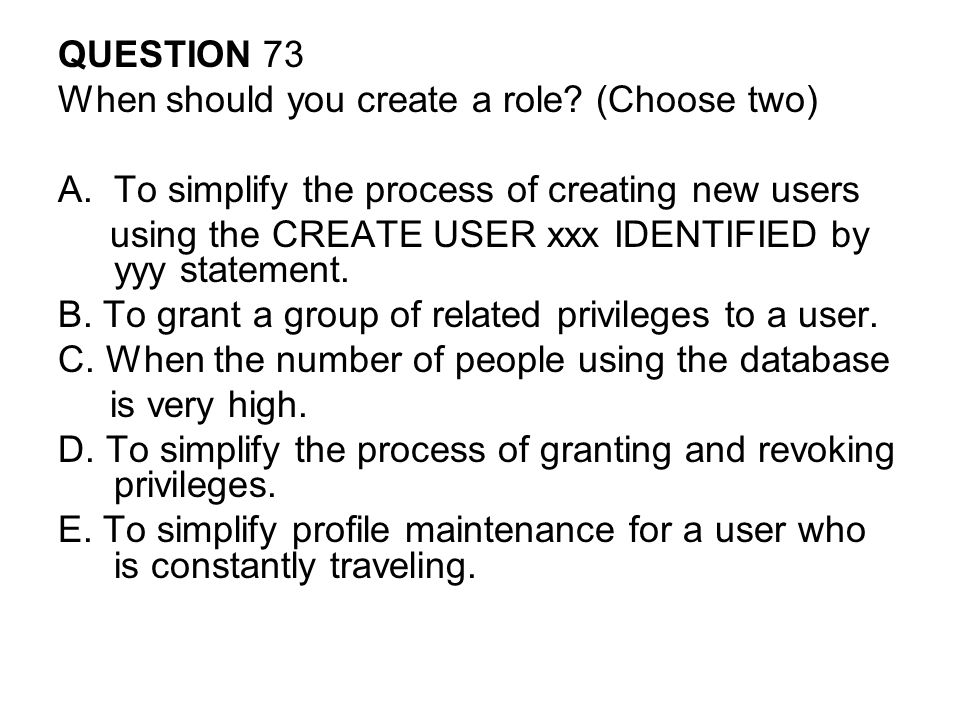 QUESTION 73 When should you create a role.