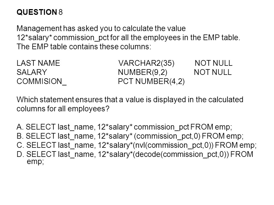 QUESTION 8 Management has asked you to calculate the value 12*salary* commission_pct for all the employees in the EMP table.