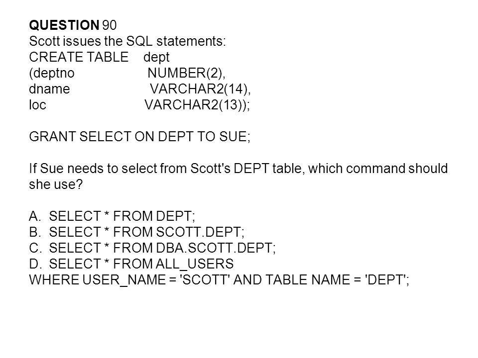 QUESTION 90 Scott issues the SQL statements: CREATE TABLE dept (deptno NUMBER(2), dname VARCHAR2(14), loc VARCHAR2(13)); GRANT SELECT ON DEPT TO SUE; If Sue needs to select from Scott s DEPT table, which command should she use.