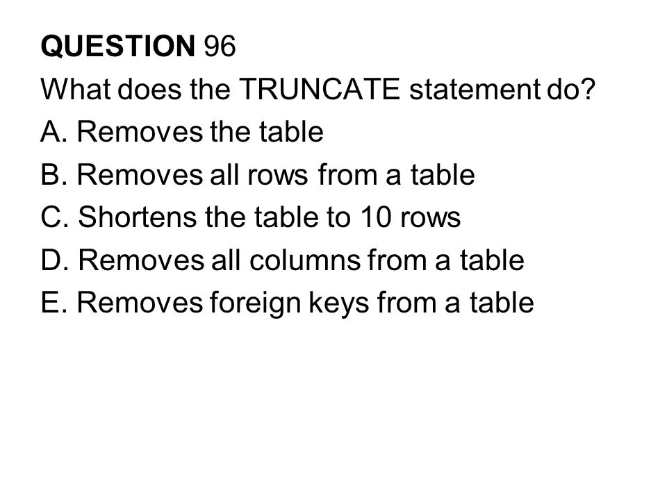 QUESTION 96 What does the TRUNCATE statement do.A.
