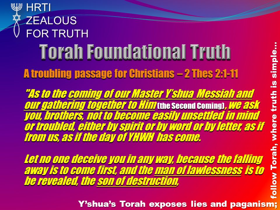 HRTIZEALOUS FOR TRUTH Y'shua's Torah exposes lies and paganism; follow Torah, where truth is simple… A troubling passage for Christians – 2 Thes 2:1-11 As to the coming of our Master Y'shua Messiah and our gathering together to Him (the Second Coming), we ask you, brothers, not to become easily unsettled in mind or troubled, either by spirit or by word or by letter, as if from us, as if the day of YHWH has come.
