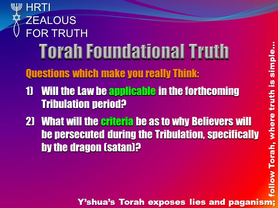 HRTIZEALOUS FOR TRUTH Y'shua's Torah exposes lies and paganism; follow Torah, where truth is simple… Questions which make you really Think: 1)Will the