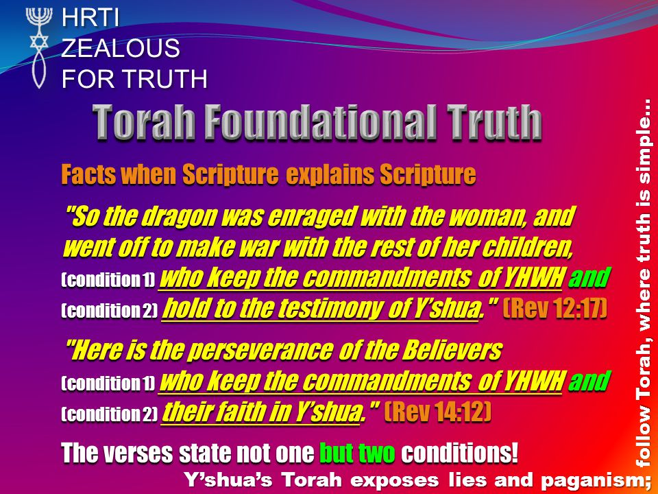 HRTIZEALOUS FOR TRUTH Y'shua's Torah exposes lies and paganism; follow Torah, where truth is simple… Facts when Scripture explains Scripture So the dragon was enraged with the woman, and went off to make war with the rest of her children, (condition 1) who keep the commandments of YHWH and (condition 2) hold to the testimony of Y'shua. (Rev 12:17) Here is the perseverance of the Believers (condition 1) who keep the commandments of YHWH and (condition 2) their faith in Y'shua. (Rev 14:12) The verses state not one but two conditions!