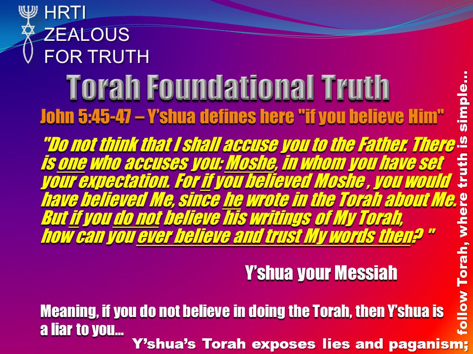 HRTIZEALOUS FOR TRUTH Y'shua's Torah exposes lies and paganism; follow Torah, where truth is simple… John 5:45-47 – Y'shua defines here