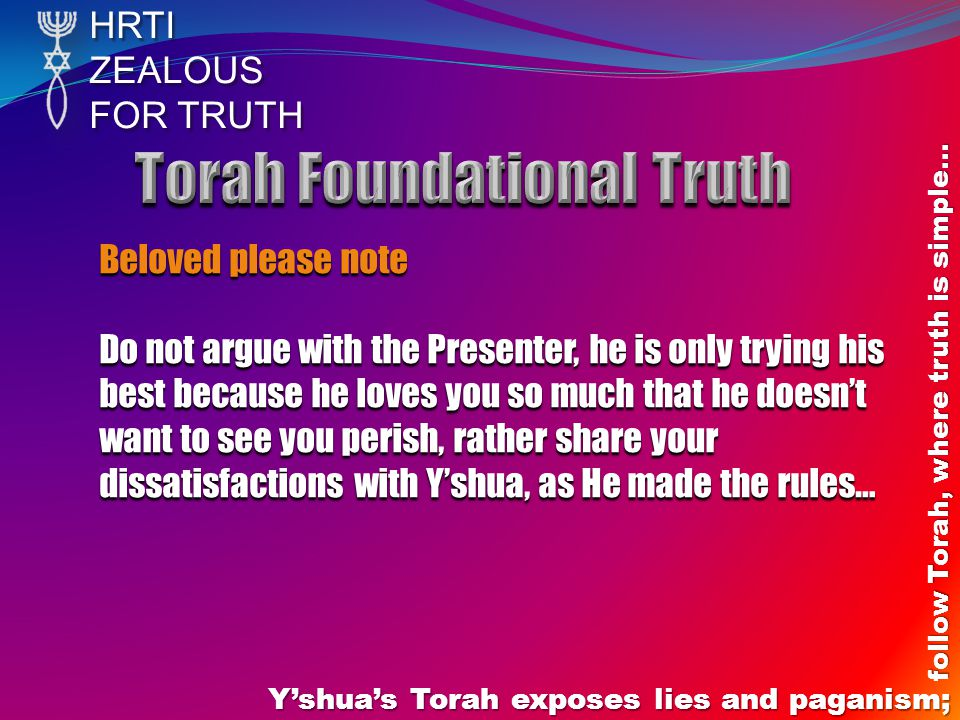 HRTIZEALOUS FOR TRUTH Y'shua's Torah exposes lies and paganism; follow Torah, where truth is simple… Beloved please note Do not argue with the Present