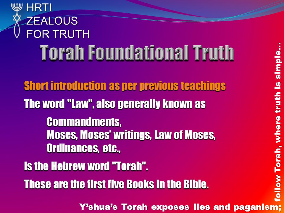 HRTIZEALOUS FOR TRUTH Y'shua's Torah exposes lies and paganism; follow Torah, where truth is simple… Short introduction as per previous teachings The