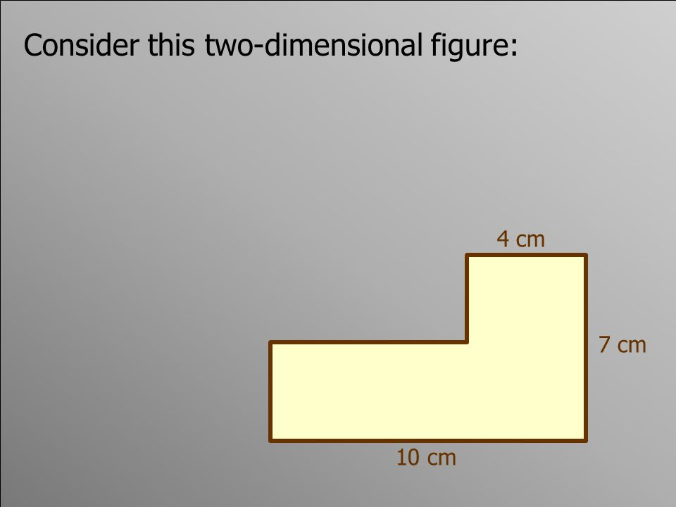 Consider this two-dimensional figure: 4 cm 10 cm 7 cm