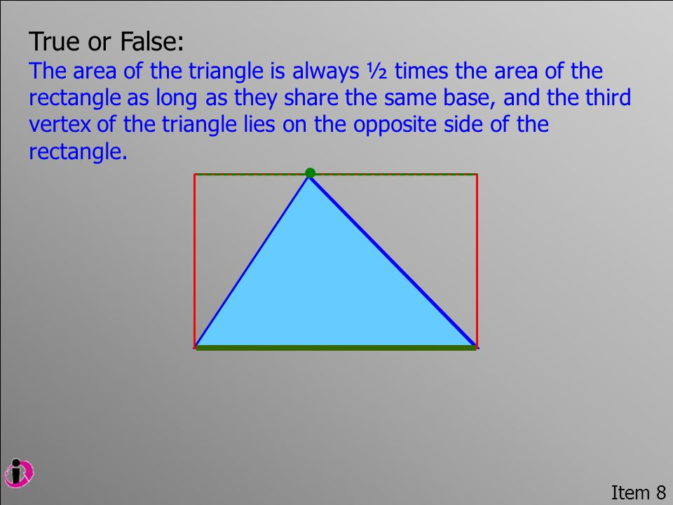 Item 8 True or False: The area of the triangle is always ½ times the area of the rectangle as long as they share the same base, and the third vertex of the triangle lies on the opposite side of the rectangle.