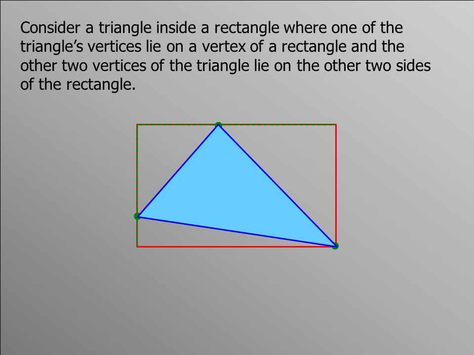 Consider a triangle inside a rectangle where one of the triangle's vertices lie on a vertex of a rectangle and the other two vertices of the triangle lie on the other two sides of the rectangle.