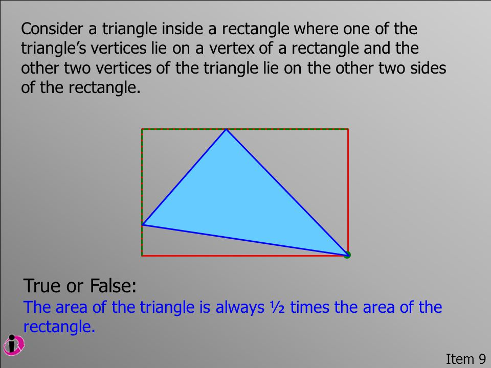 Item 9 Consider a triangle inside a rectangle where one of the triangle's vertices lie on a vertex of a rectangle and the other two vertices of the triangle lie on the other two sides of the rectangle.