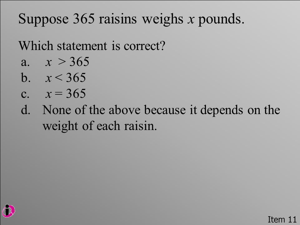 Item 11 Suppose 365 raisins weighs x pounds. Which statement is correct.
