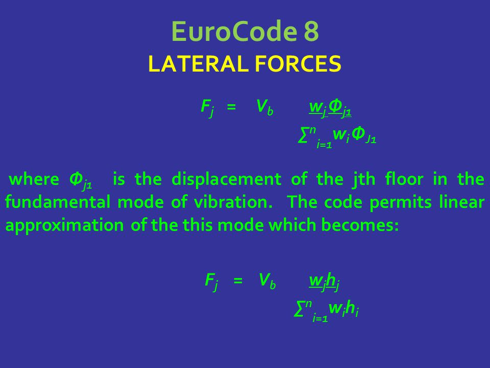 EuroCode 8 LATERAL FORCES F j = V b w j Φ j1 ∑ n i=1 w i Φ J1 where Φ j1 is the displacement of the jth floor in the fundamental mode of vibration.