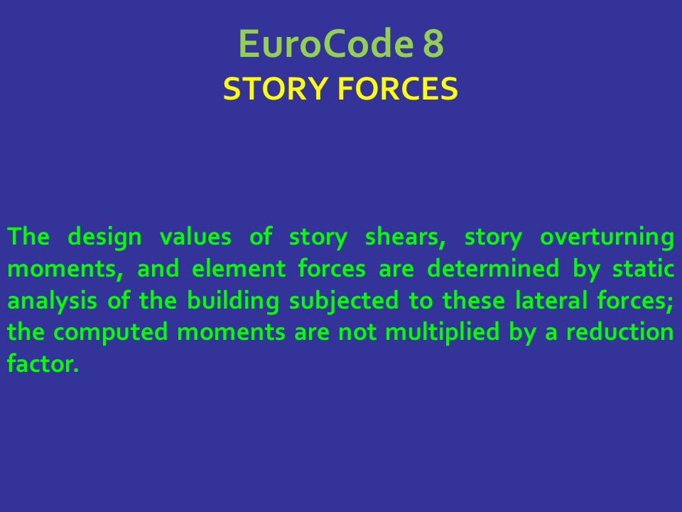 EuroCode 8 STORY FORCES The design values of story shears, story overturning moments, and element forces are determined by static analysis of the buil