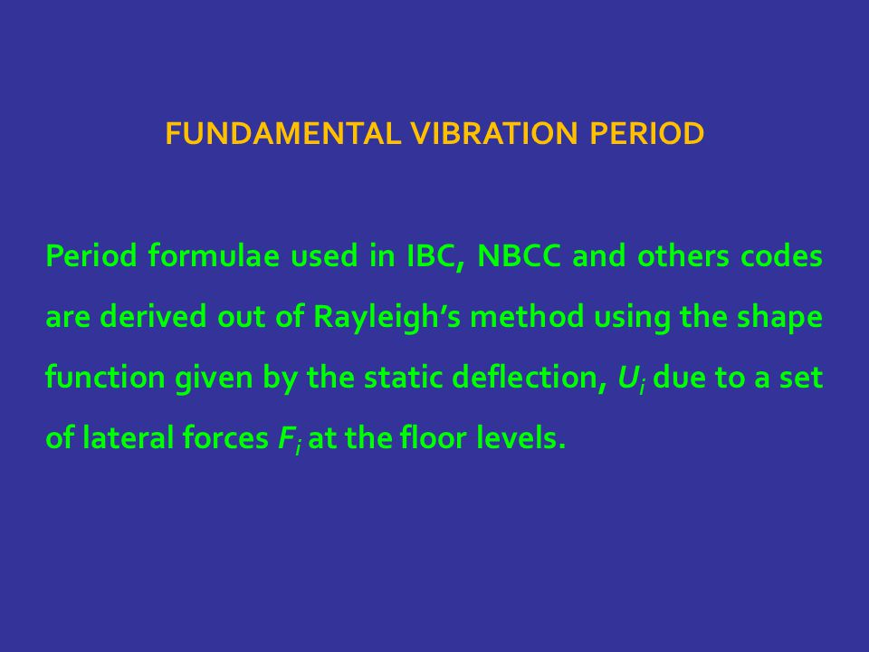 FUNDAMENTAL VIBRATION PERIOD Period formulae used in IBC, NBCC and others codes are derived out of Rayleigh's method using the shape function given by