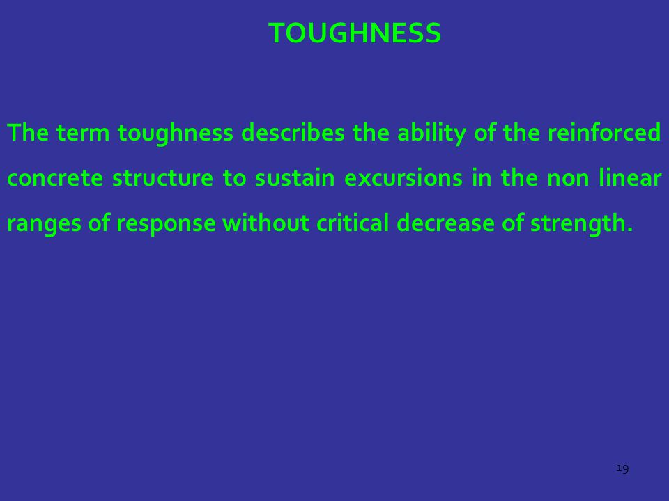 19 TOUGHNESS The term toughness describes the ability of the reinforced concrete structure to sustain excursions in the non linear ranges of response